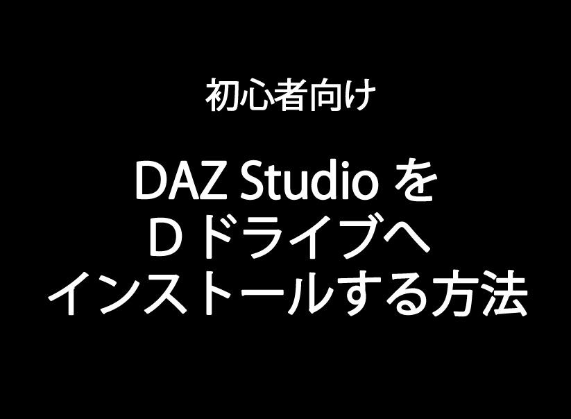 【DAZ Studio】Dドライブにインストールする方法