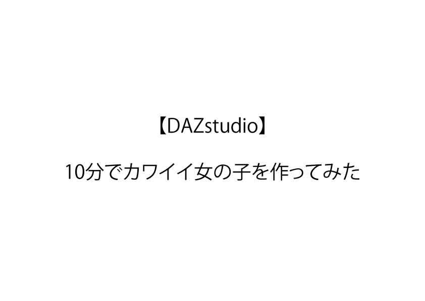 【DAZstudio】  10分でカワイイ女の子を作ってみた