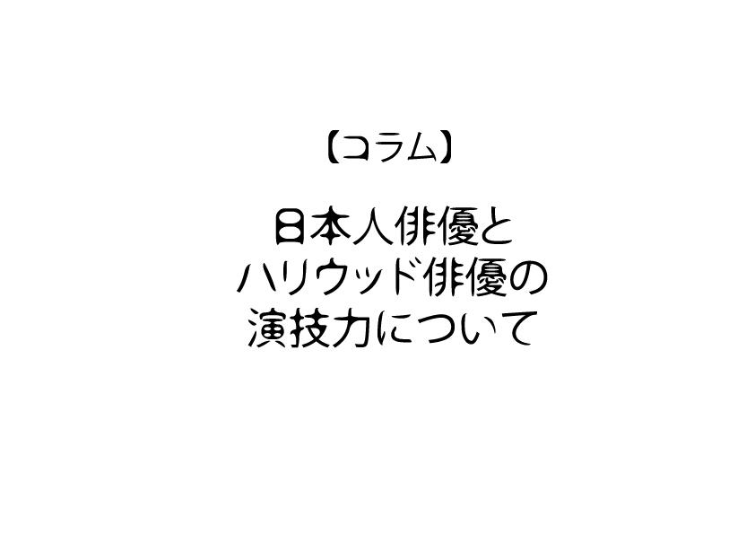 【コラム】日本人俳優とハリウッド俳優の演技力について