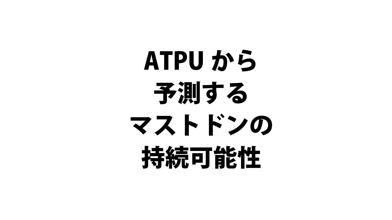 ATPU(アトプ)から予測するマストドンの持続可能性