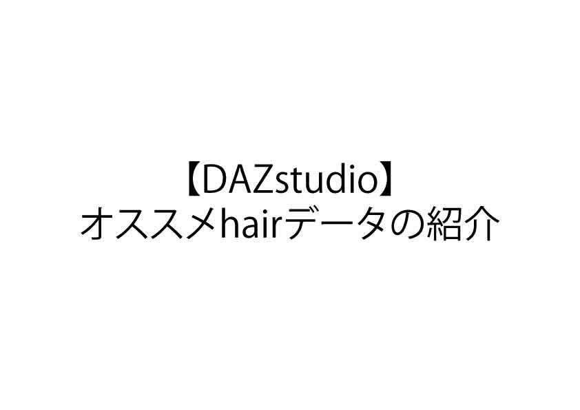 【DAZstudio】オススメhairデータの紹介