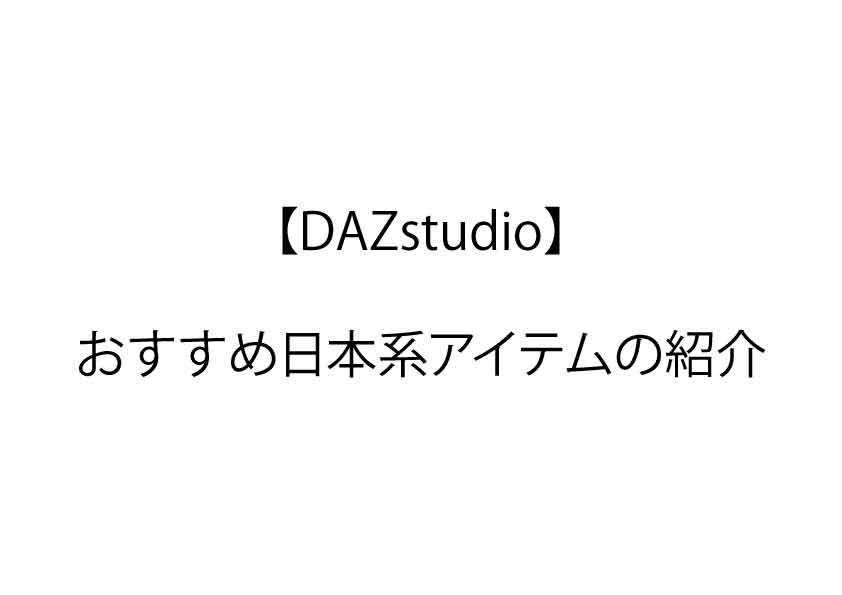 【DAZstudio】おすすめ日本系アイテムの紹介