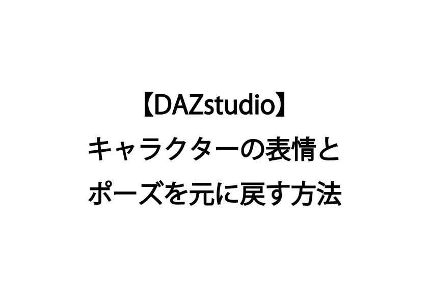 【DAZstudio】キャラクターの表情とポーズを元に戻す方法