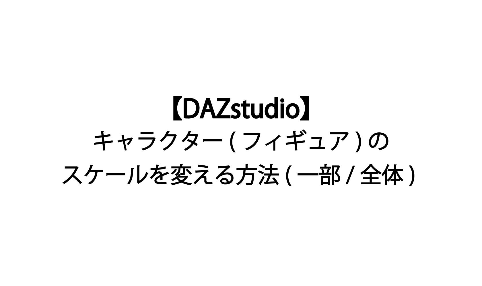 【DAZstudio】キャラクター(フィギュア)のスケールを変える方法(一部・全体)