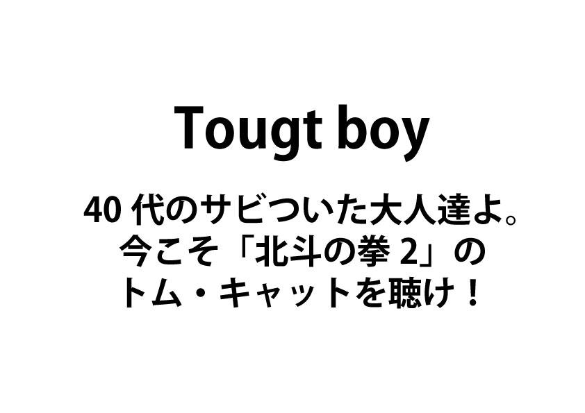Tough boy - 40代のサビついた大人達よ。 今こそ「北斗の拳2」の トム・キャットを聴け!